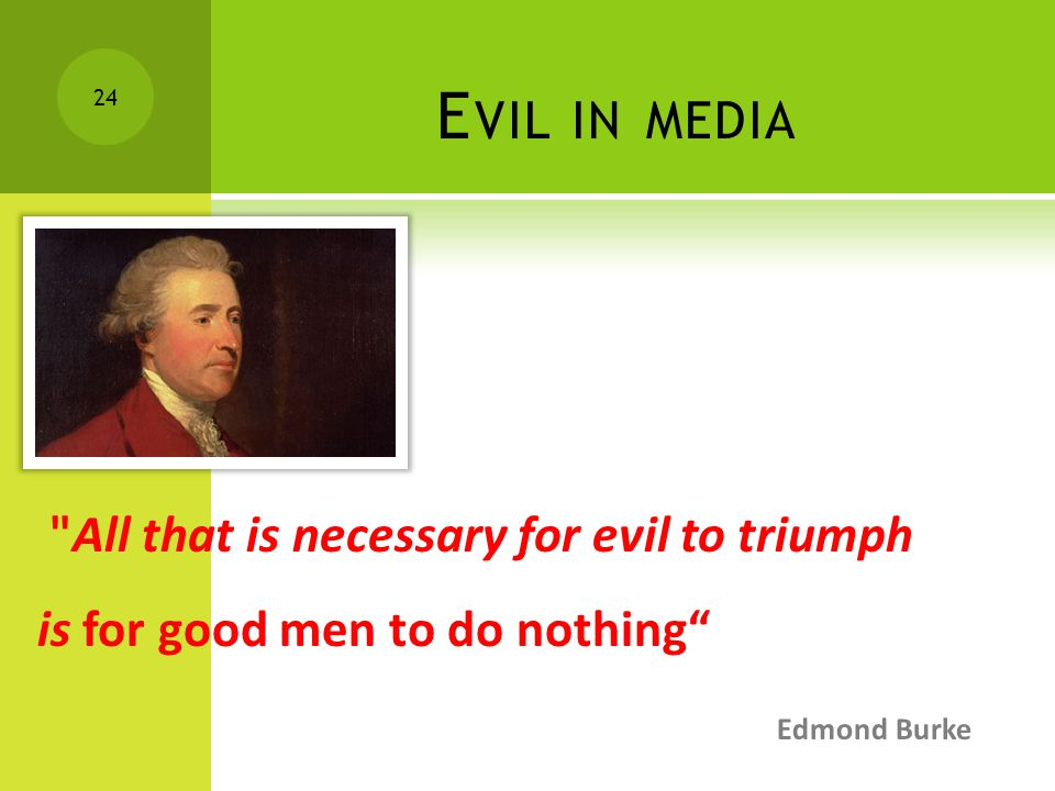 E VIL IN MEDIA All that is necessary for evil to triumph is for good men to do nothing Edmond Burke 24