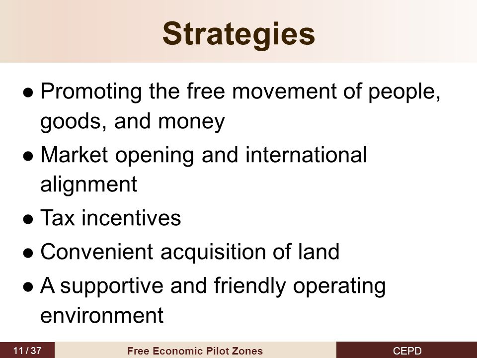 11 / 37 CEPD Free Economic Pilot Zones Strategies Promoting the free movement of people, goods, and money Market opening and international alignment Tax incentives Convenient acquisition of land A supportive and friendly operating environment