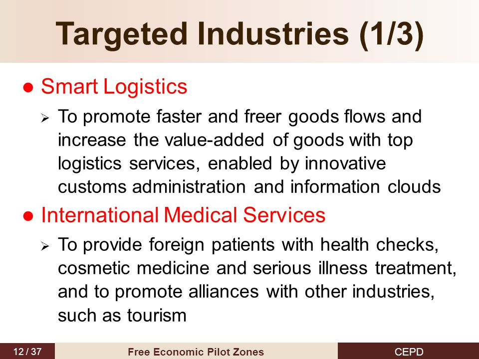 12 / 37 CEPD Free Economic Pilot Zones Targeted Industries (1/3) Smart Logistics  To promote faster and freer goods flows and increase the value-adde