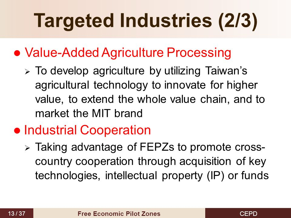 13 / 37 CEPD Free Economic Pilot Zones Targeted Industries (2/3) Value-Added Agriculture Processing  To develop agriculture by utilizing Taiwan's agr