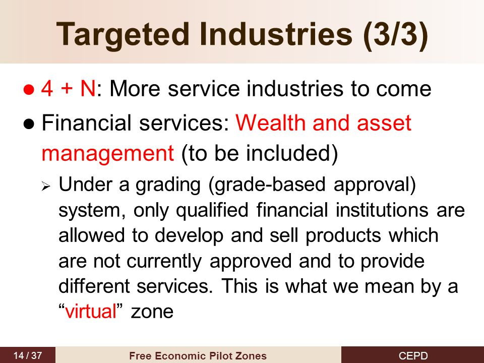 14 / 37 CEPD Free Economic Pilot Zones Targeted Industries (3/3) 4 + N: More service industries to come Financial services: Wealth and asset management (to be included)  Under a grading (grade-based approval) system, only qualified financial institutions are allowed to develop and sell products which are not currently approved and to provide different services.