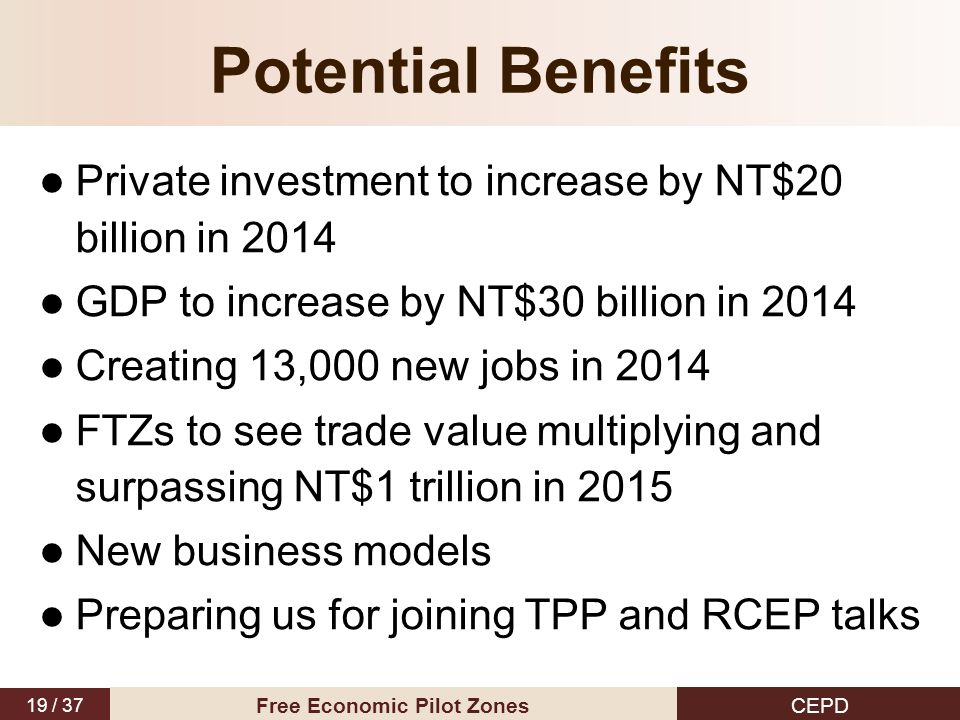 19 / 37 CEPD Free Economic Pilot Zones Private investment to increase by NT$20 billion in 2014 GDP to increase by NT$30 billion in 2014 Creating 13,000 new jobs in 2014 FTZs to see trade value multiplying and surpassing NT$1 trillion in 2015 New business models Preparing us for joining TPP and RCEP talks Potential Benefits