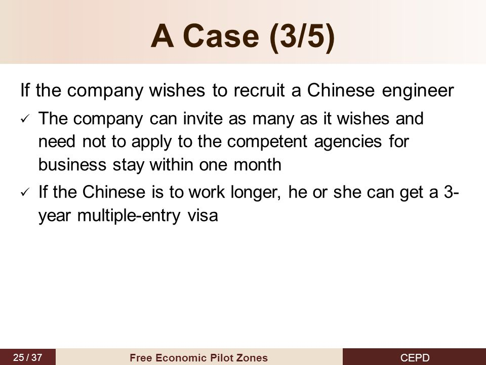 25 / 37 CEPD Free Economic Pilot Zones A Case (3/5) If the company wishes to recruit a Chinese engineer The company can invite as many as it wishes an