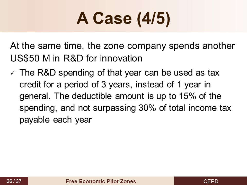 26 / 37 CEPD Free Economic Pilot Zones A Case (4/5) At the same time, the zone company spends another US$50 M in R&D for innovation The R&D spending of that year can be used as tax credit for a period of 3 years, instead of 1 year in general.