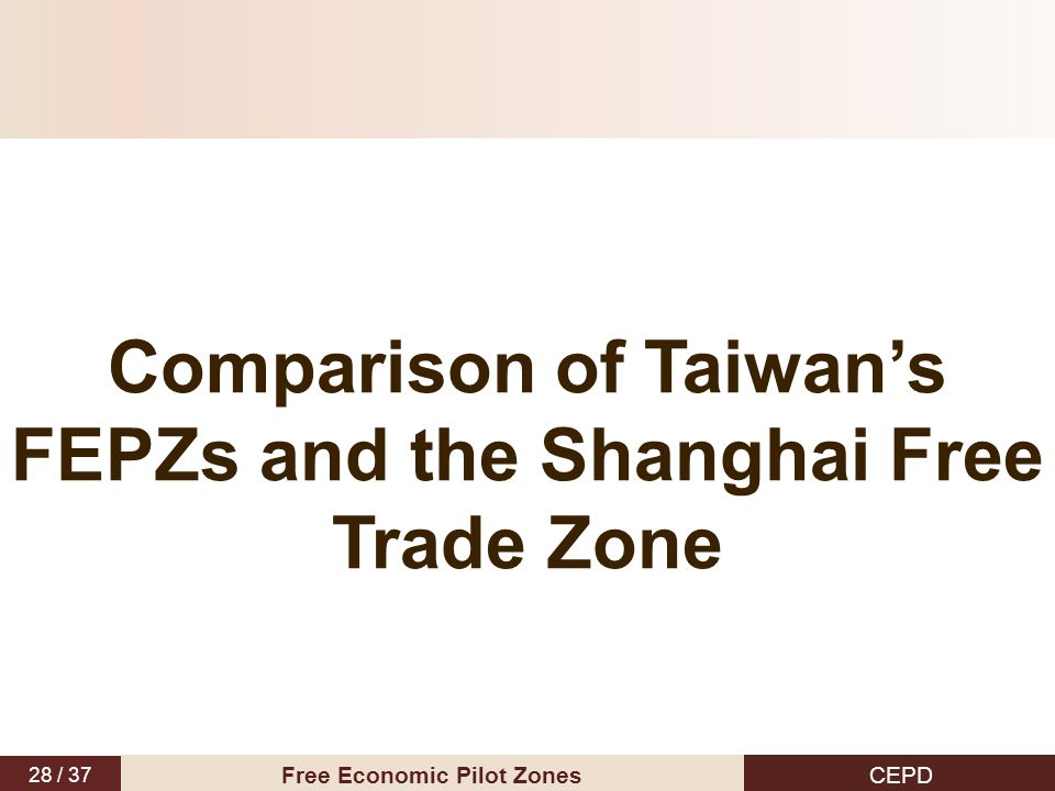 28 / 37 CEPD Free Economic Pilot Zones Comparison of Taiwan's FEPZs and the Shanghai Free Trade Zone