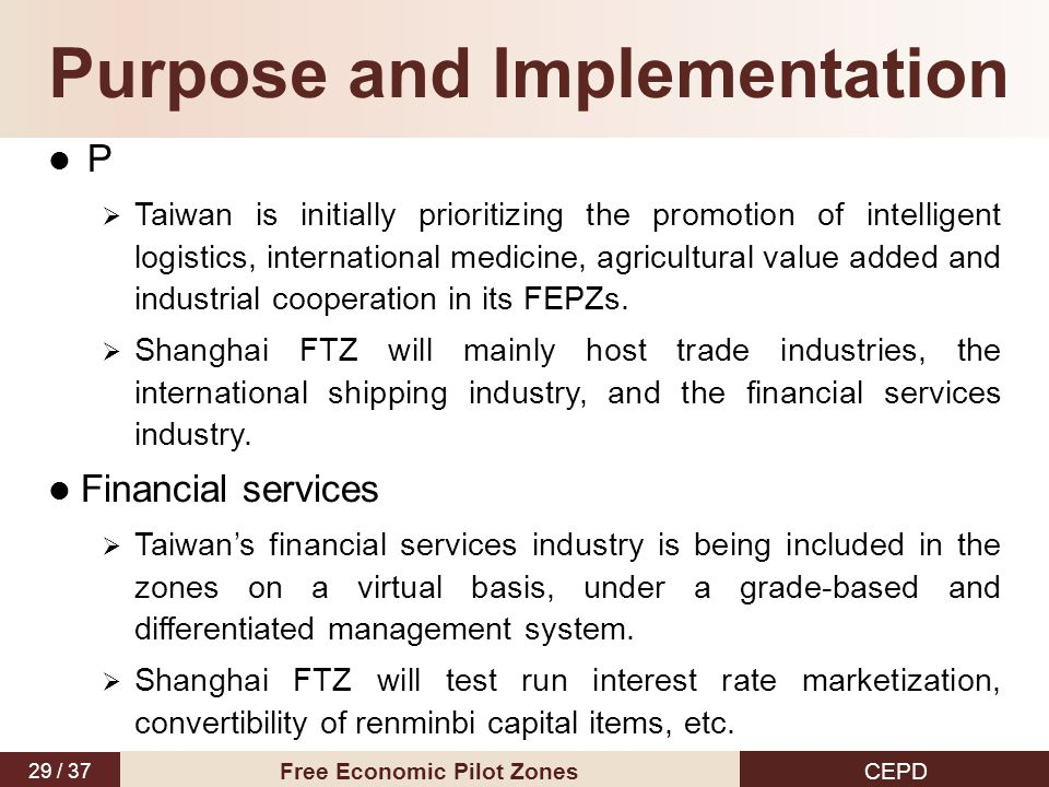 29 / 37 CEPD Free Economic Pilot Zones Purpose and Implementation P  Taiwan is initially prioritizing the promotion of intelligent logistics, international medicine, agricultural value added and industrial cooperation in its FEPZs.