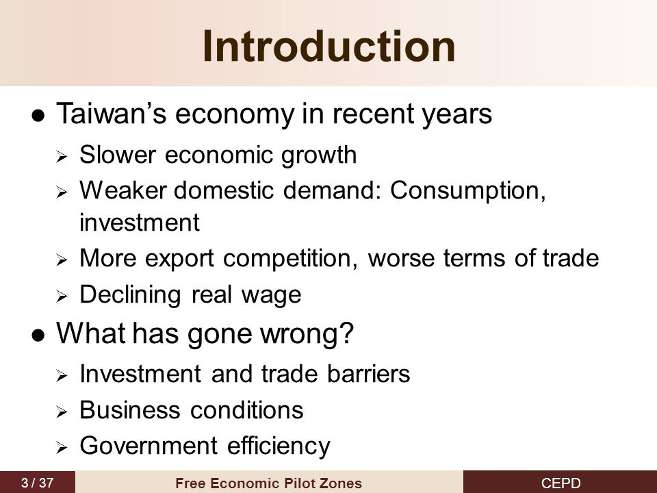 3 / 37 CEPD Free Economic Pilot Zones Introduction Taiwan's economy in recent years  Slower economic growth  Weaker domestic demand: Consumption, investment  More export competition, worse terms of trade  Declining real wage What has gone wrong.
