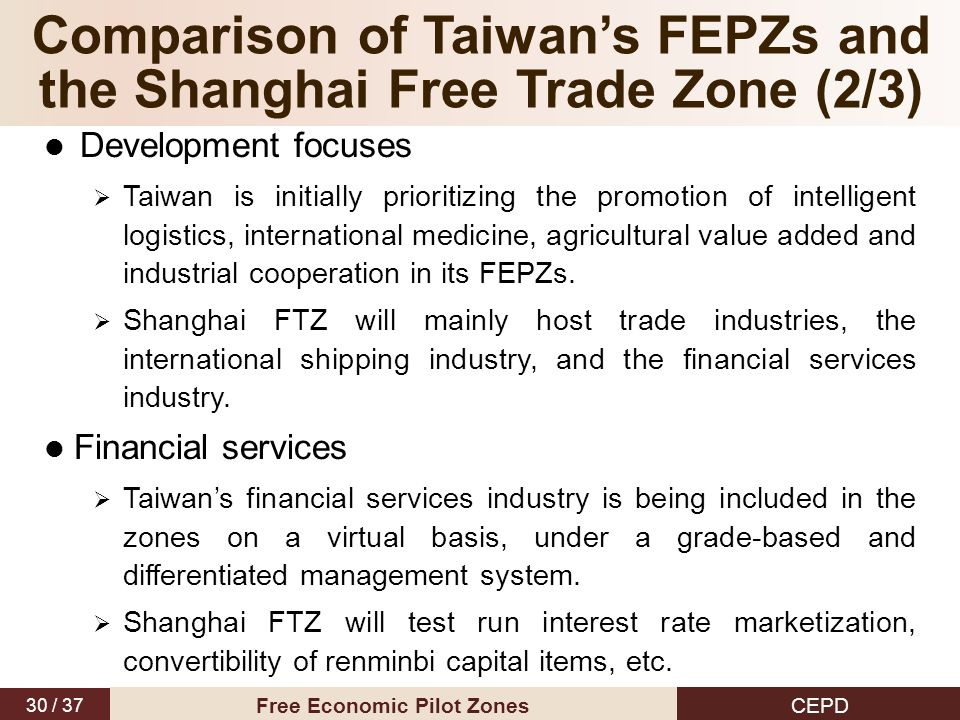 30 / 37 CEPD Free Economic Pilot Zones Development focuses  Taiwan is initially prioritizing the promotion of intelligent logistics, international medicine, agricultural value added and industrial cooperation in its FEPZs.