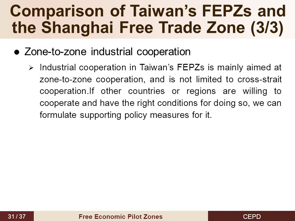 31 / 37 CEPD Free Economic Pilot Zones Zone-to-zone industrial cooperation  Industrial cooperation in Taiwan's FEPZs is mainly aimed at zone-to-zone cooperation, and is not limited to cross-strait cooperation.If other countries or regions are willing to cooperate and have the right conditions for doing so, we can formulate supporting policy measures for it.