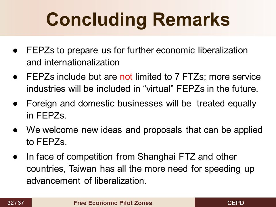 32 / 37 CEPD Free Economic Pilot Zones Concluding Remarks FEPZs to prepare us for further economic liberalization and internationalization FEPZs inclu