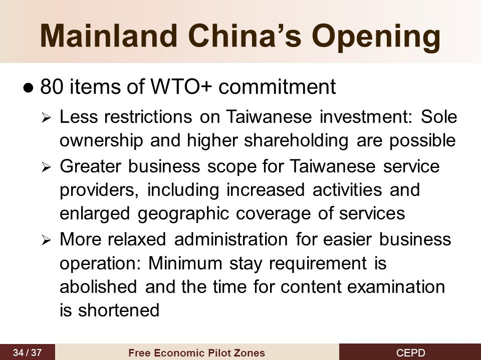 34 / 37 CEPD Free Economic Pilot Zones Mainland China's Opening 80 items of WTO+ commitment  Less restrictions on Taiwanese investment: Sole ownershi