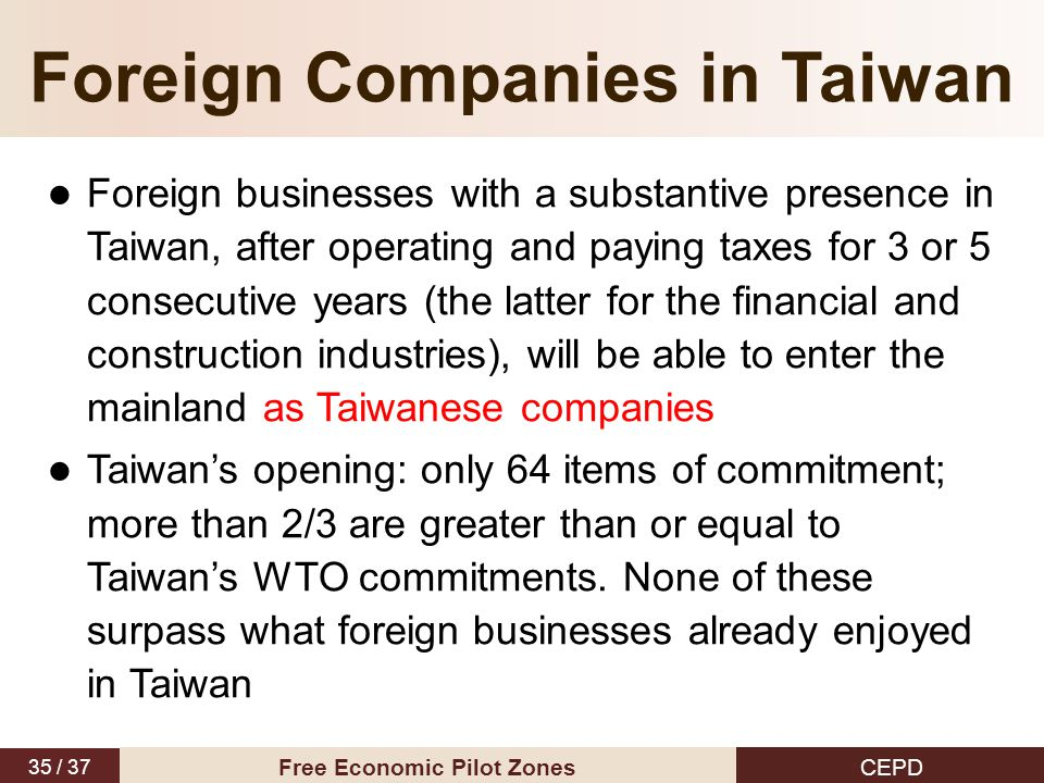 35 / 37 CEPD Free Economic Pilot Zones Foreign Companies in Taiwan Foreign businesses with a substantive presence in Taiwan, after operating and payin