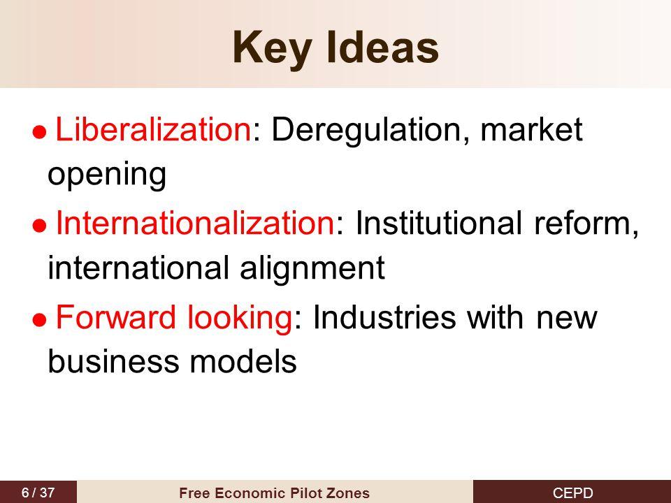 6 / 37 CEPD Free Economic Pilot Zones Key Ideas Liberalization: Deregulation, market opening Internationalization: Institutional reform, international alignment Forward looking: Industries with new business models