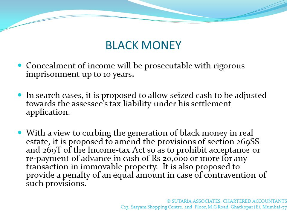 BLACK MONEY Concealment of income will be prosecutable with rigorous imprisonment up to 10 years.