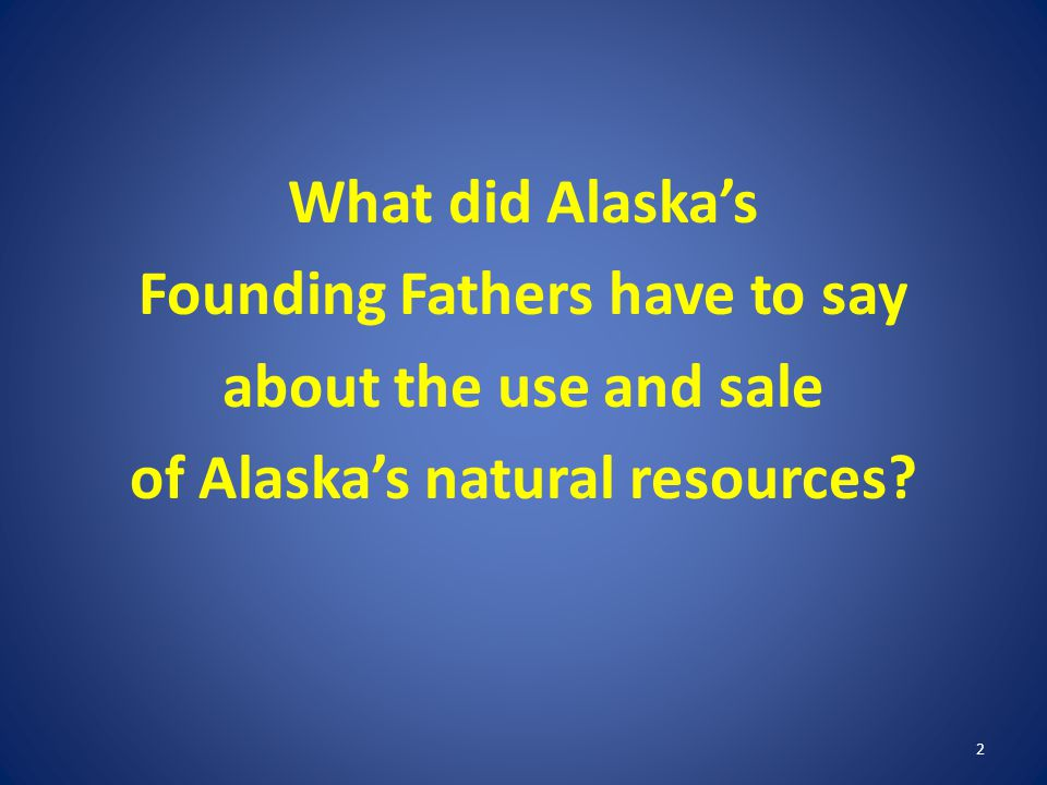Conclusion We are fulfilling our constitutional responsibilities both to encourage development and to maximize benefits for Alaskans over the long-term.