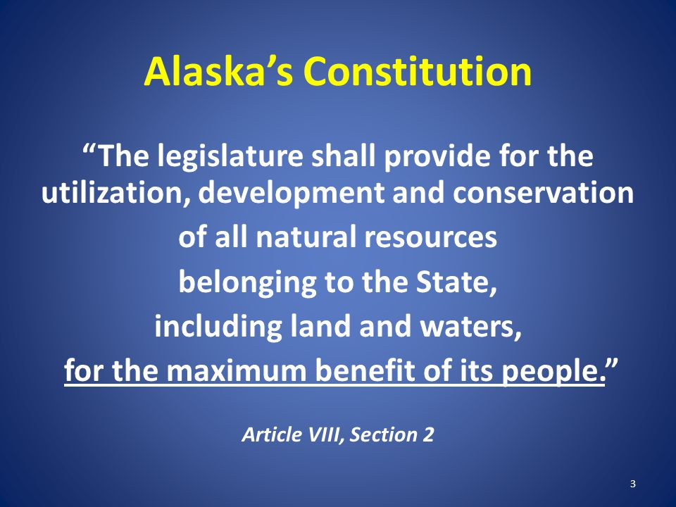 """Alaska's Constitution """"The legislature shall provide for the utilization, development and conservation of all natural resources belonging to the State"""