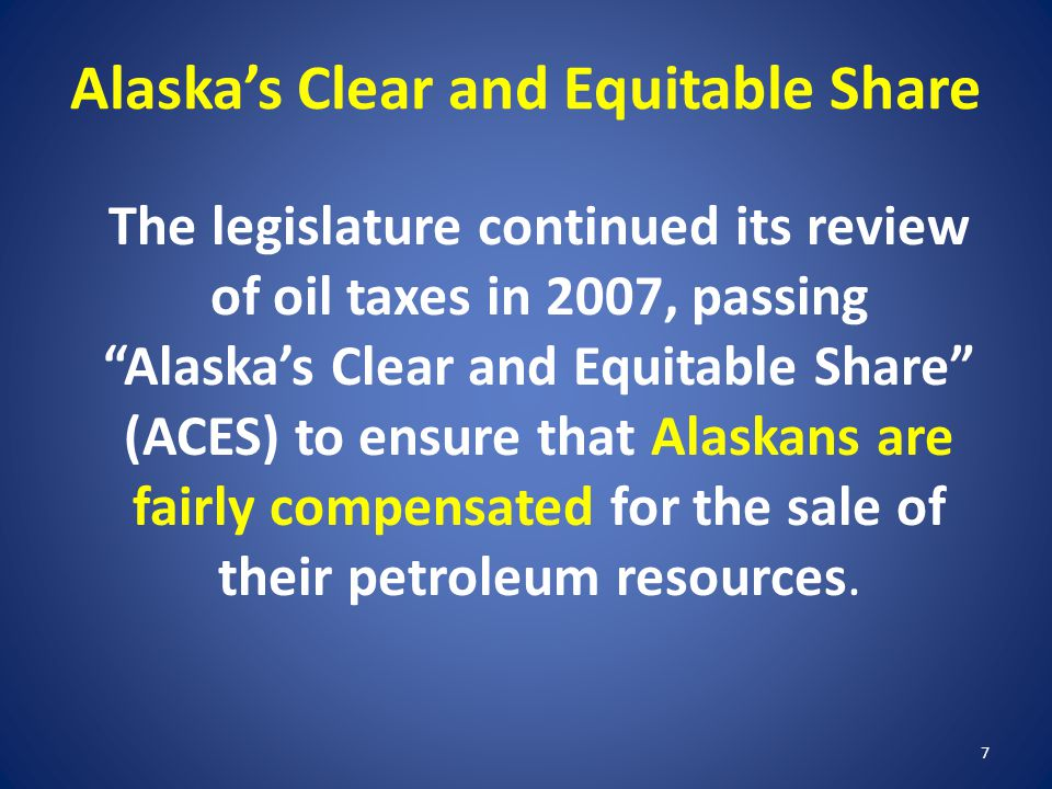 """Alaska's Clear and Equitable Share The legislature continued its review of oil taxes in 2007, passing """"Alaska's Clear and Equitable Share"""" (ACES) to e"""