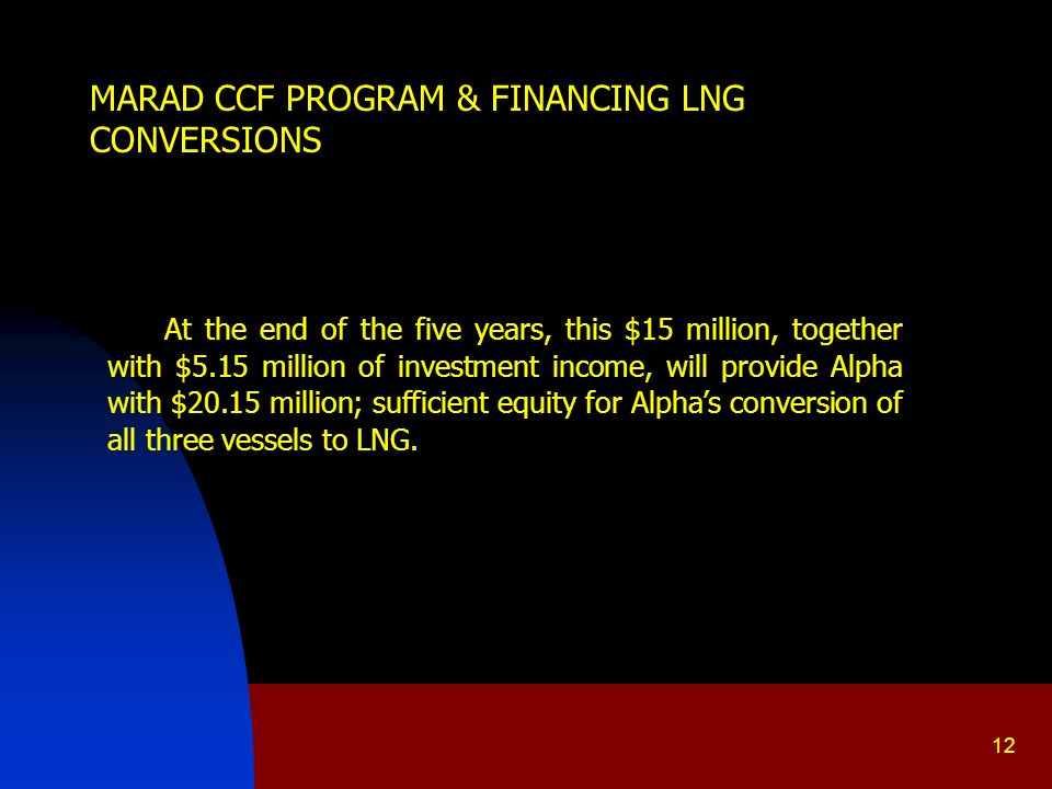 12 MARAD CCF PROGRAM & FINANCING LNG CONVERSIONS At the end of the five years, this $15 million, together with $5.15 million of investment income, will provide Alpha with $20.15 million; sufficient equity for Alpha's conversion of all three vessels to LNG.