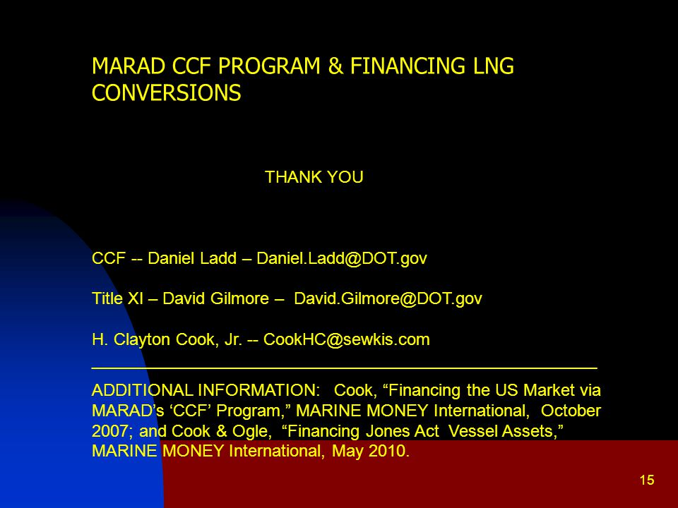 15 MARAD CCF PROGRAM & FINANCING LNG CONVERSIONS THANK YOU CCF -- Daniel Ladd – Daniel.Ladd@DOT.gov Title XI – David Gilmore – David.Gilmore@DOT.gov H.