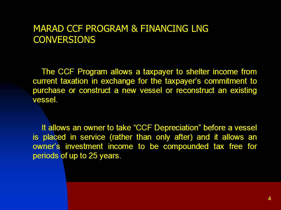 MARAD CCF PROGRAM & FINANCING LNG CONVERSIONS The CCF Program allows a taxpayer to shelter income from current taxation in exchange for the taxpayer's commitment to purchase or construct a new vessel or reconstruct an existing vessel.