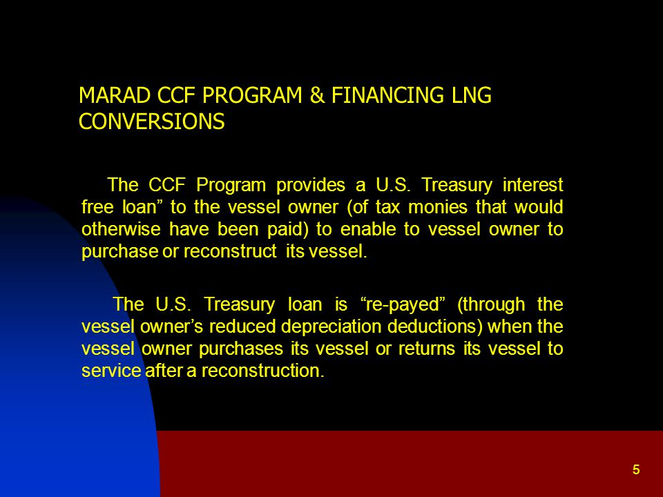 6 MARAD CCF PROGRAM & FINANCING LNG CONVERSIONS In my full length CCF Program PowerPoint I use case study examples Jones Act vessel–owner corporations to illustrate CCF Program use in accumulating earnings for vessel purchases and paying vessel debt with CCF before - tax dollars.