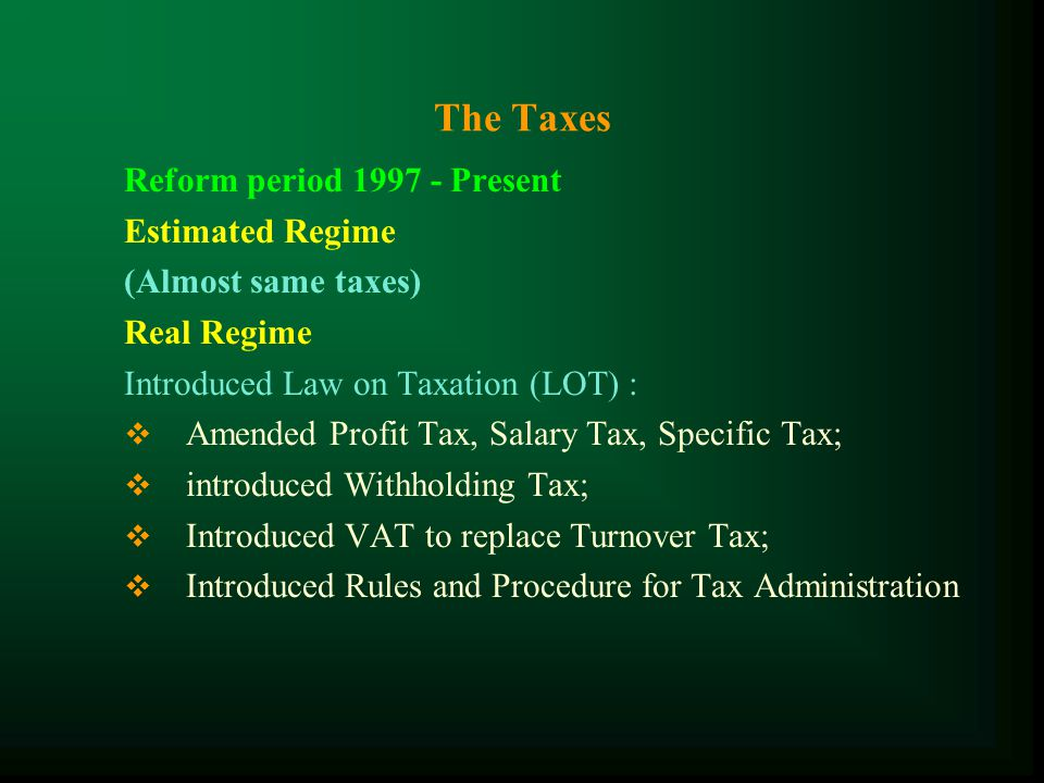 The Taxes Transitional period of reform 1994-1996 Estimated Regime Turnover Tax, Profit Tax, Specific Tax, Patent Tax, Vehicle Tax, Stamp and Registration Tax, Unused Land Tax..