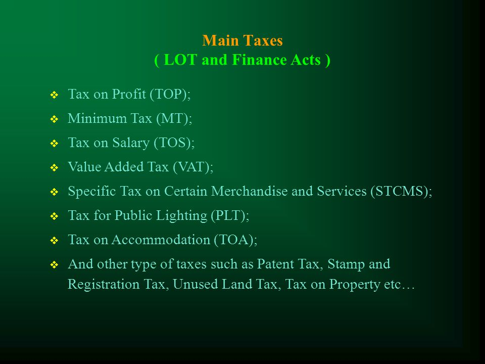 The Law on Taxation (LOT) The Taxes  Tax on Profit (TOP);  Tax on Salary (TOS);  Value Added Tax (VAT);  Specific Tax on Certain Merchandise and Services (STCMS); The procedure for tax administration :  the right and power of the tax administration;  the right and obligation of the taxpayers;  the tax assessment, the protection of the taxpayers;  sanctions related to the implementation of tax obligations etc..