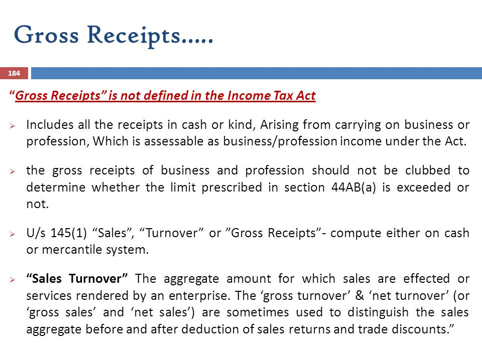 """Gross Receipts….. 184 """"Gross Receipts"""" is not defined in the Income Tax Act  Includes all the receipts in cash or kind, Arising from carrying on busi"""