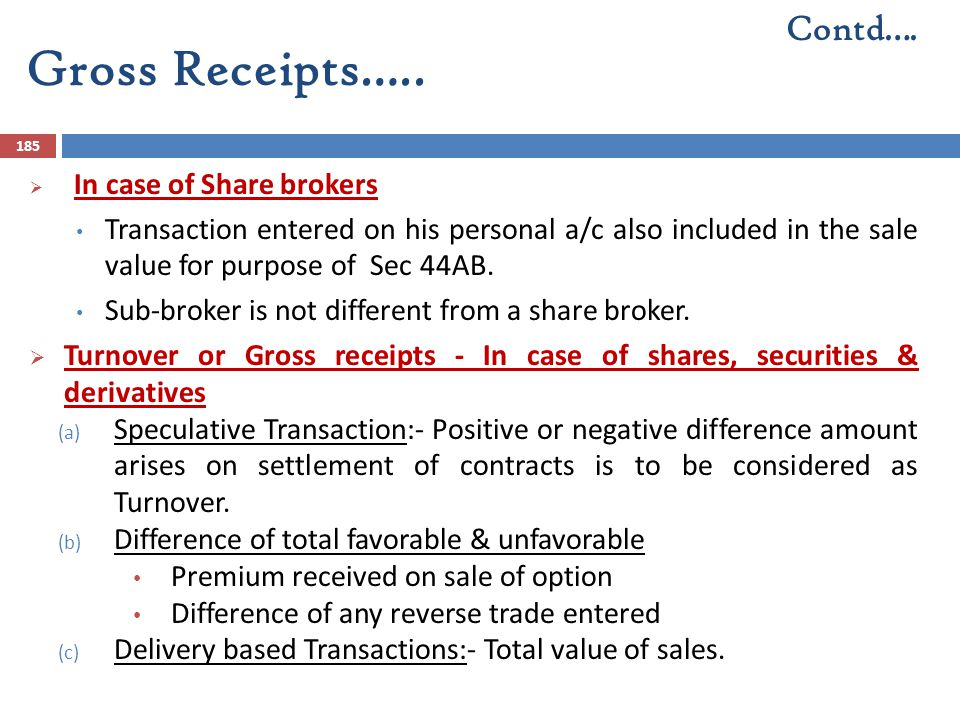 Gross Receipts….. 185  In case of Share brokers Transaction entered on his personal a/c also included in the sale value for purpose of Sec 44AB. Sub-
