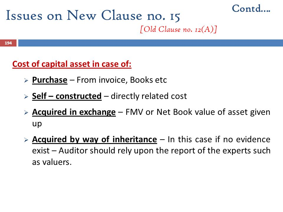 194 Cost of capital asset in case of:  Purchase – From invoice, Books etc  Self – constructed – directly related cost  Acquired in exchange – FMV o