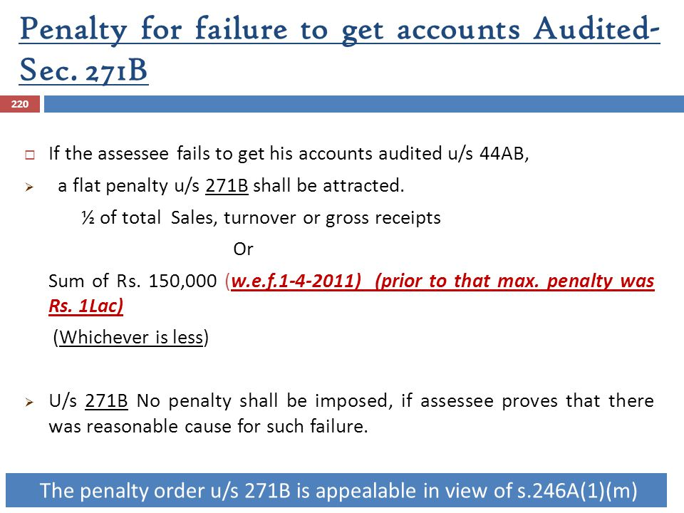 Penalty for failure to get accounts Audited- Sec. 271B 220  If the assessee fails to get his accounts audited u/s 44AB,  a flat penalty u/s 271B sha