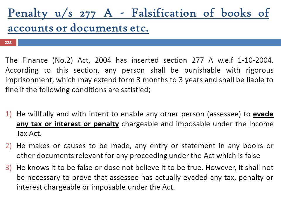 Penalty u/s 277 A - Falsification of books of accounts or documents etc. 223 The Finance (No.2) Act, 2004 has inserted section 277 A w.e.f 1-10-2004.