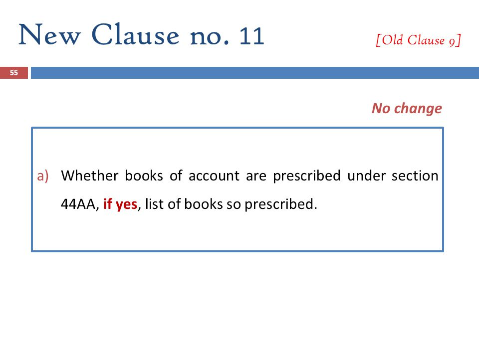 55 New Clause no. 11 [Old Clause 9] a)Whether books of account are prescribed under section 44AA, if yes, list of books so prescribed. No change