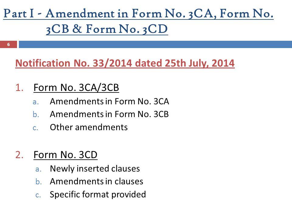 Part I - Amendment in Form No. 3CA, Form No. 3CB & Form No. 3CD Notification No. 33/2014 dated 25th July, 2014 1.Form No. 3CA/3CB a. Amendments in For