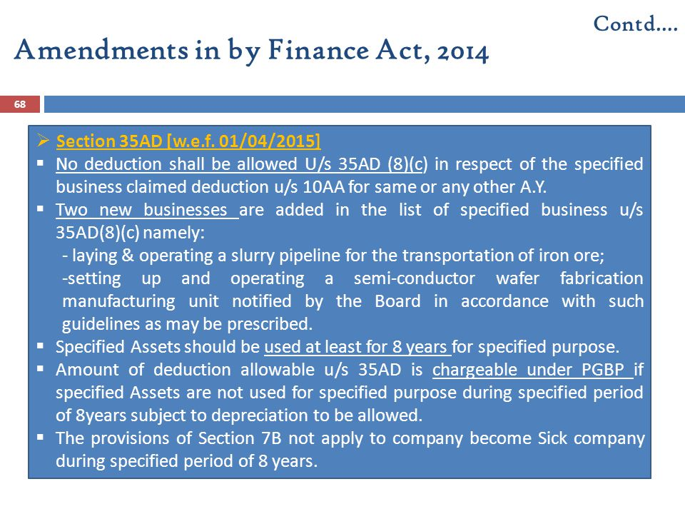 Amendments in by Finance Act, 2014 68 Contd….  Section 35AD [w.e.f. 01/04/2015]  No deduction shall be allowed U/s 35AD (8)(c) in respect of the spe