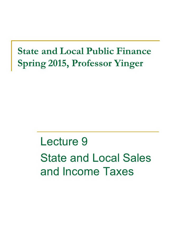 State and Local Public Finance Spring 2015, Professor Yinger Lecture 9 State and Local Sales and Income Taxes