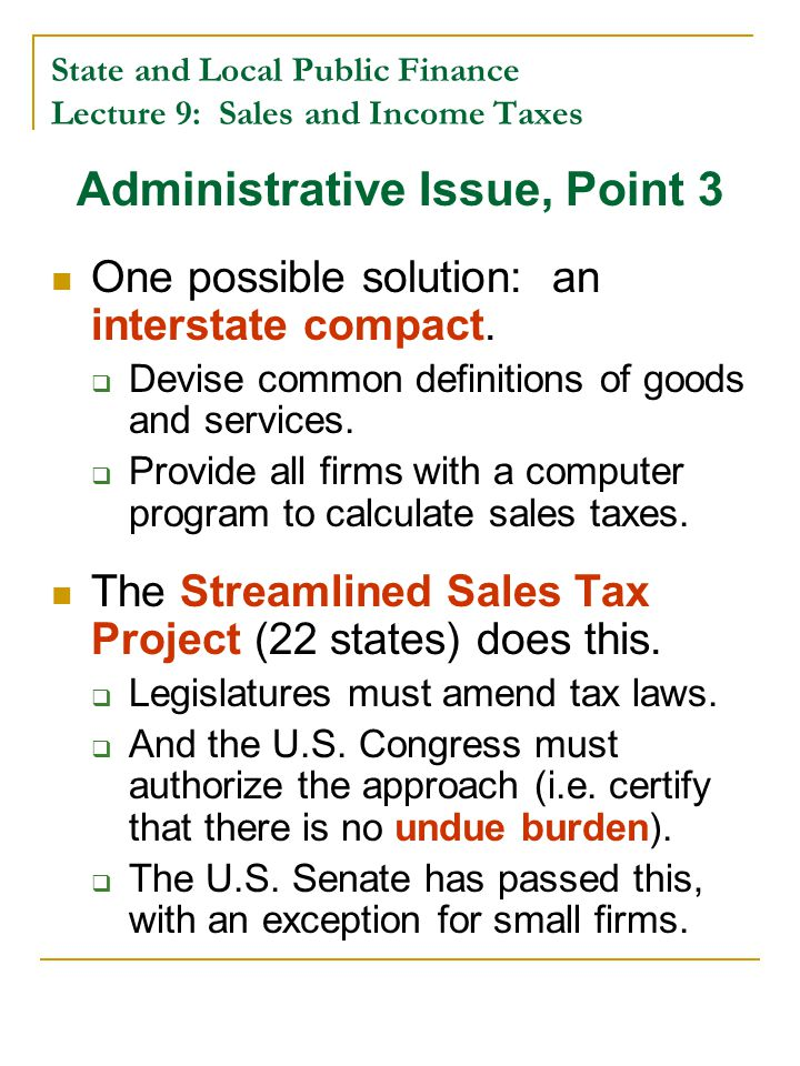 State and Local Public Finance Lecture 9: Sales and Income Taxes Administrative Issue, Point 3 One possible solution: an interstate compact.  Devise