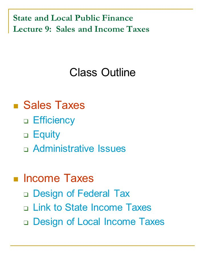 State and Local Public Finance Lecture 9: Sales and Income Taxes Class Outline Sales Taxes  Efficiency  Equity  Administrative Issues Income Taxes