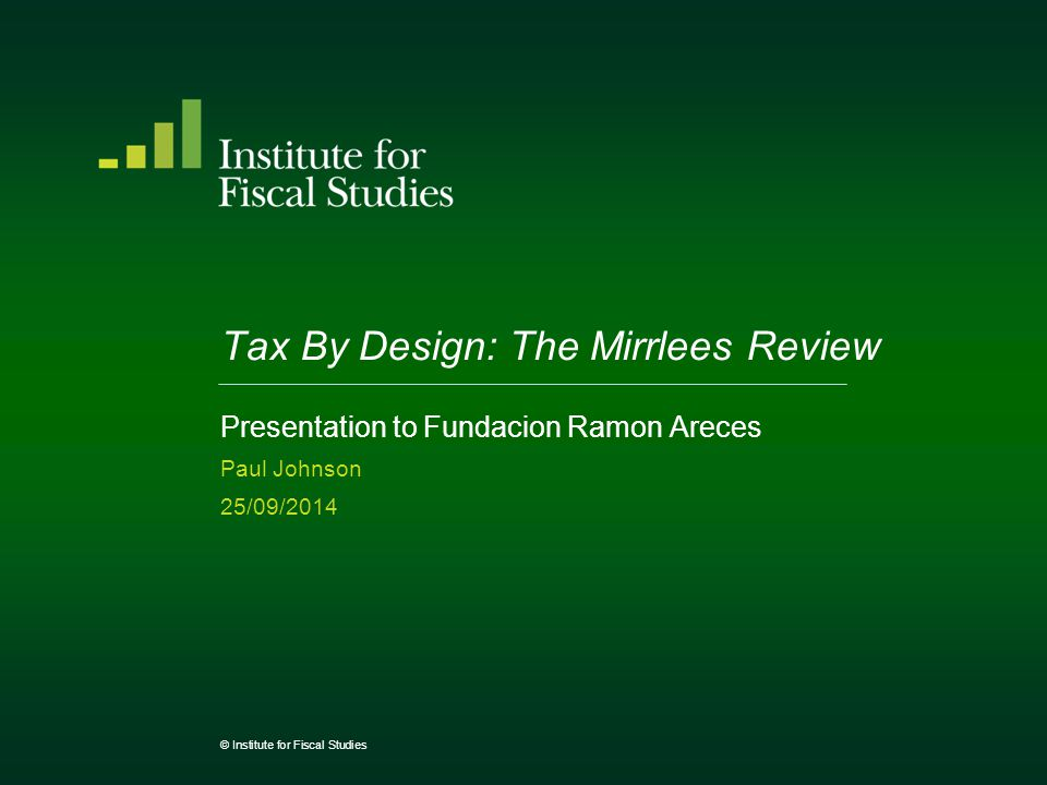 Presentation to Fundacion Ramon Areces Paul Johnson 25/09/2014 © Institute for Fiscal Studies Tax By Design: The Mirrlees Review