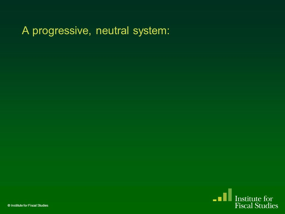 A progressive, neutral system: © Institute for Fiscal Studies