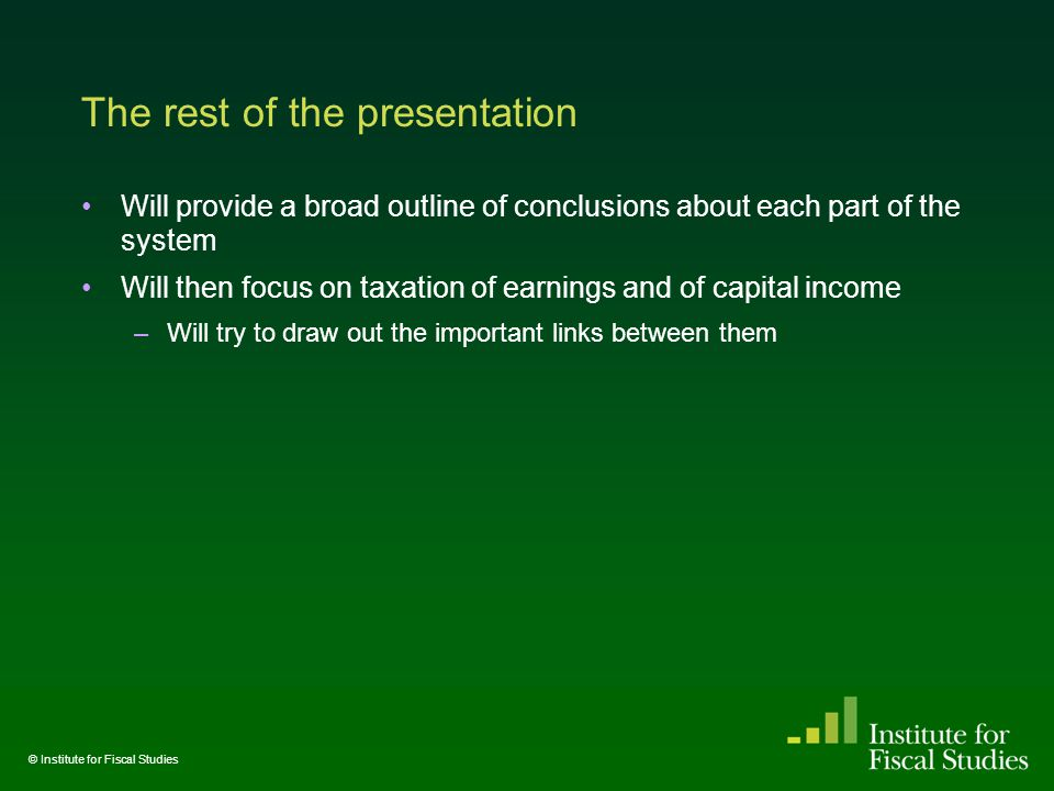 The rest of the presentation Will provide a broad outline of conclusions about each part of the system Will then focus on taxation of earnings and of capital income –Will try to draw out the important links between them © Institute for Fiscal Studies