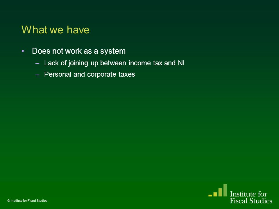 What we have Does not work as a system –Lack of joining up between income tax and NI –Personal and corporate taxes © Institute for Fiscal Studies