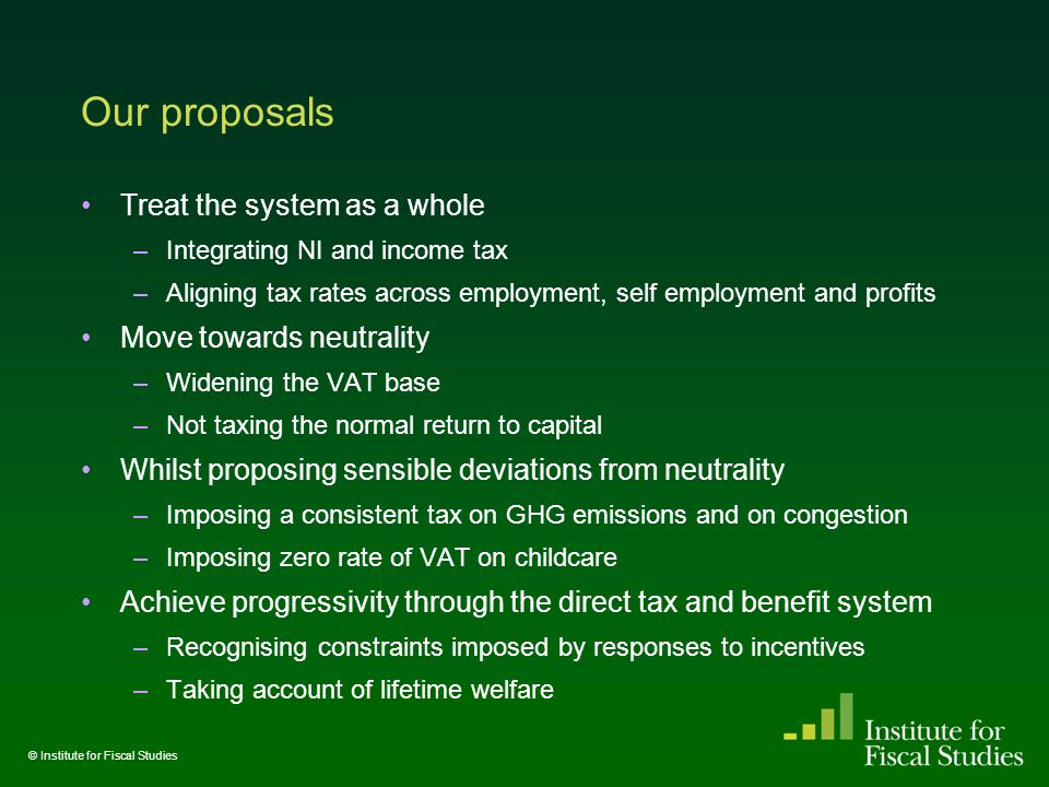 Our proposals Treat the system as a whole –Integrating NI and income tax –Aligning tax rates across employment, self employment and profits Move towards neutrality –Widening the VAT base –Not taxing the normal return to capital Whilst proposing sensible deviations from neutrality –Imposing a consistent tax on GHG emissions and on congestion –Imposing zero rate of VAT on childcare Achieve progressivity through the direct tax and benefit system –Recognising constraints imposed by responses to incentives –Taking account of lifetime welfare © Institute for Fiscal Studies
