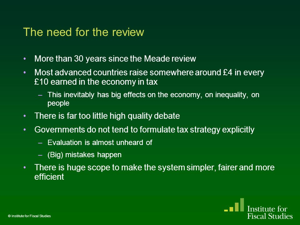 The need for the review More than 30 years since the Meade review Most advanced countries raise somewhere around £4 in every £10 earned in the economy in tax –This inevitably has big effects on the economy, on inequality, on people There is far too little high quality debate Governments do not tend to formulate tax strategy explicitly –Evaluation is almost unheard of –(Big) mistakes happen There is huge scope to make the system simpler, fairer and more efficient © Institute for Fiscal Studies