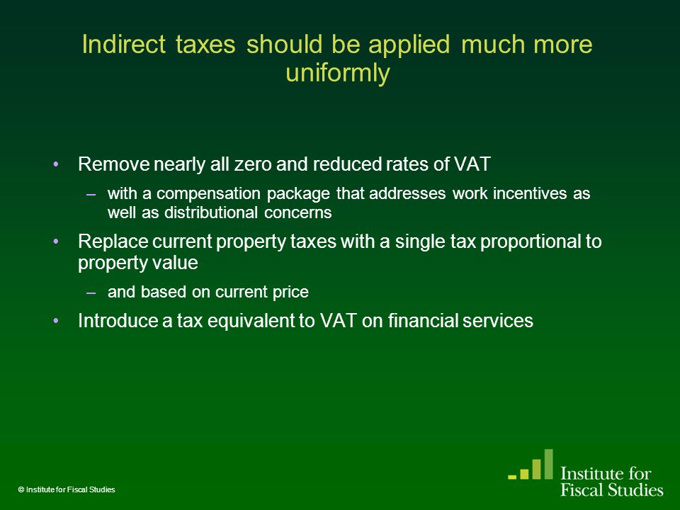 Indirect taxes should be applied much more uniformly Remove nearly all zero and reduced rates of VAT –with a compensation package that addresses work incentives as well as distributional concerns Replace current property taxes with a single tax proportional to property value –and based on current price Introduce a tax equivalent to VAT on financial services © Institute for Fiscal Studies
