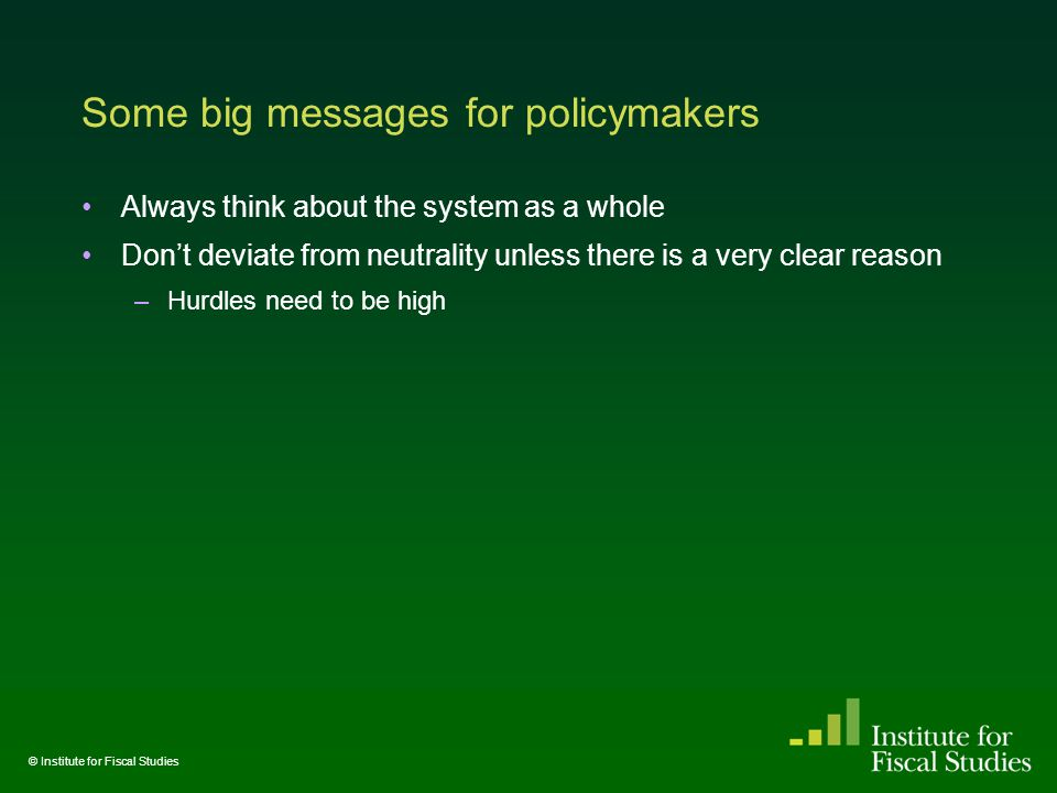 Some big messages for policymakers Always think about the system as a whole Don't deviate from neutrality unless there is a very clear reason –Hurdles need to be high © Institute for Fiscal Studies