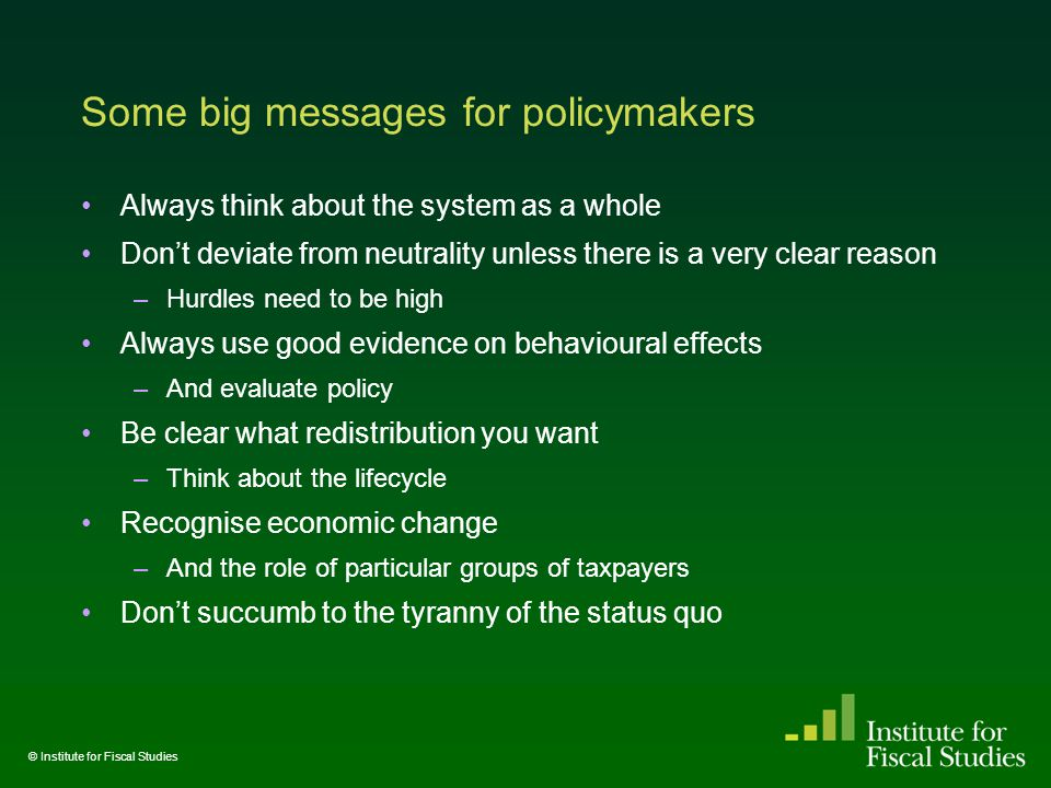 Some big messages for policymakers Always think about the system as a whole Don't deviate from neutrality unless there is a very clear reason –Hurdles need to be high Always use good evidence on behavioural effects –And evaluate policy Be clear what redistribution you want –Think about the lifecycle Recognise economic change –And the role of particular groups of taxpayers Don't succumb to the tyranny of the status quo © Institute for Fiscal Studies