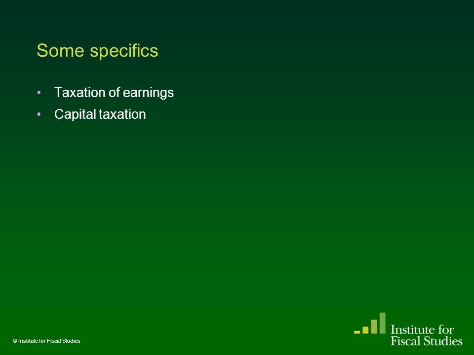Some specifics Taxation of earnings Capital taxation © Institute for Fiscal Studies