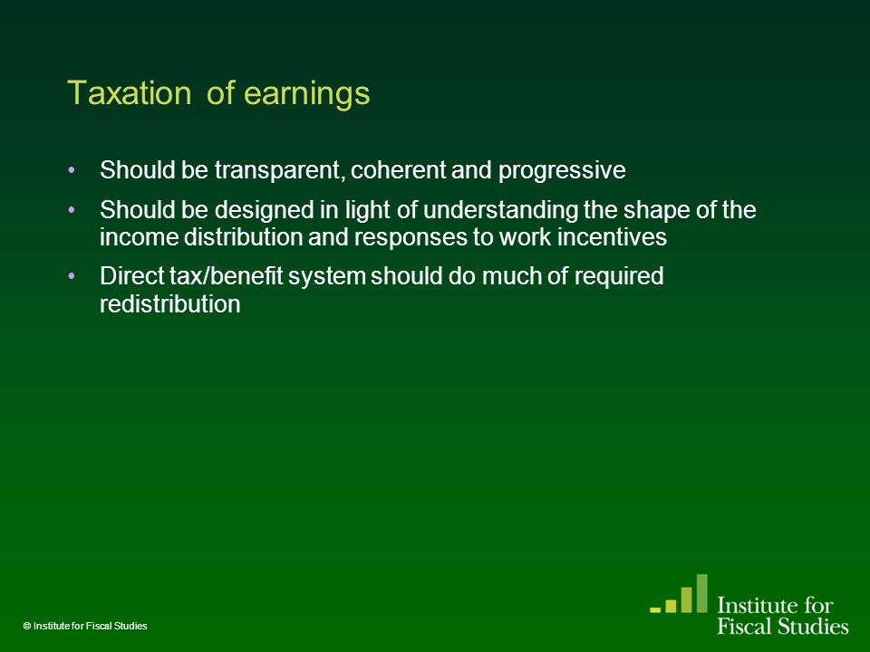 Taxation of earnings Should be transparent, coherent and progressive Should be designed in light of understanding the shape of the income distribution and responses to work incentives Direct tax/benefit system should do much of required redistribution © Institute for Fiscal Studies