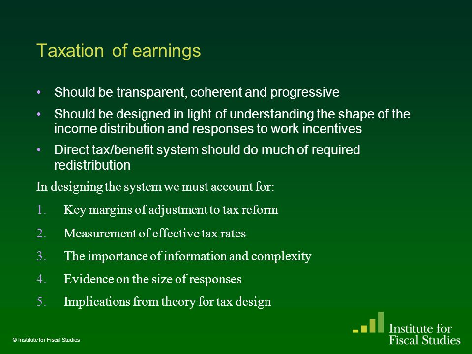 Taxation of earnings Should be transparent, coherent and progressive Should be designed in light of understanding the shape of the income distribution and responses to work incentives Direct tax/benefit system should do much of required redistribution In designing the system we must account for: 1.Key margins of adjustment to tax reform 2.Measurement of effective tax rates 3.The importance of information and complexity 4.Evidence on the size of responses 5.Implications from theory for tax design © Institute for Fiscal Studies